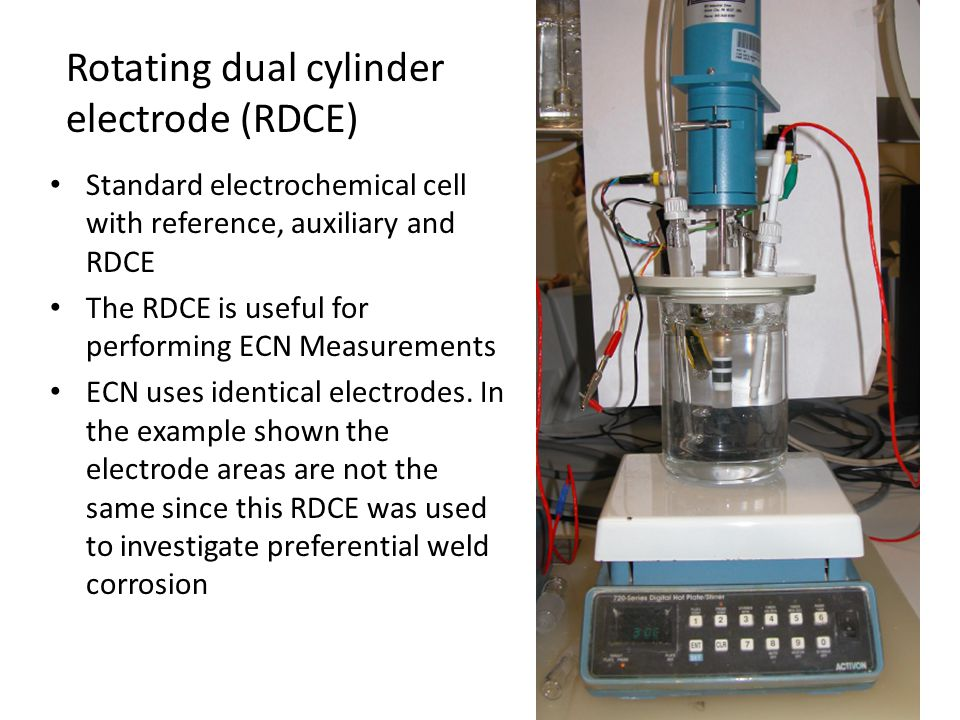 Rotating dual cylinder electrode (RDCE) Standard electrochemical cell with reference, auxiliary and RDCE The RDCE is useful for performing ECN Measure
