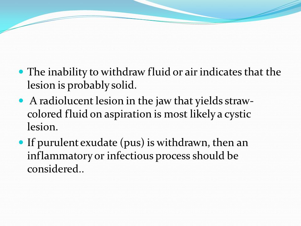 The inability to withdraw fluid or air indicates that the lesion is probably solid. A radiolucent lesion in the jaw that yields straw- colored fluid o