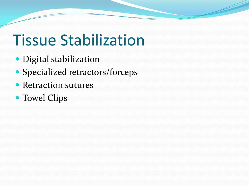 Tissue Stabilization Digital stabilization Specialized retractors/forceps Retraction sutures Towel Clips