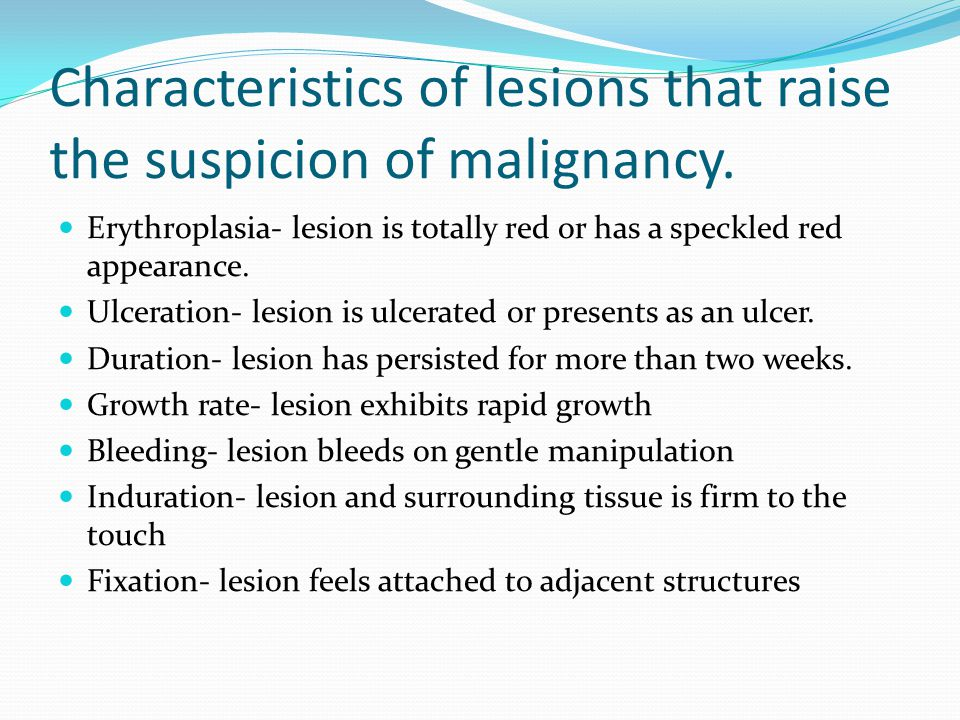 Characteristics of lesions that raise the suspicion of malignancy. Erythroplasia- lesion is totally red or has a speckled red appearance. Ulceration-