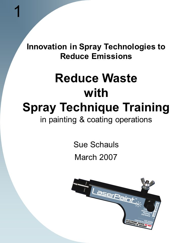 1 Innovation in Spray Technologies to Reduce Emissions Reduce Waste with Spray Technique Training in painting & coating operations Sue Schauls March 2007