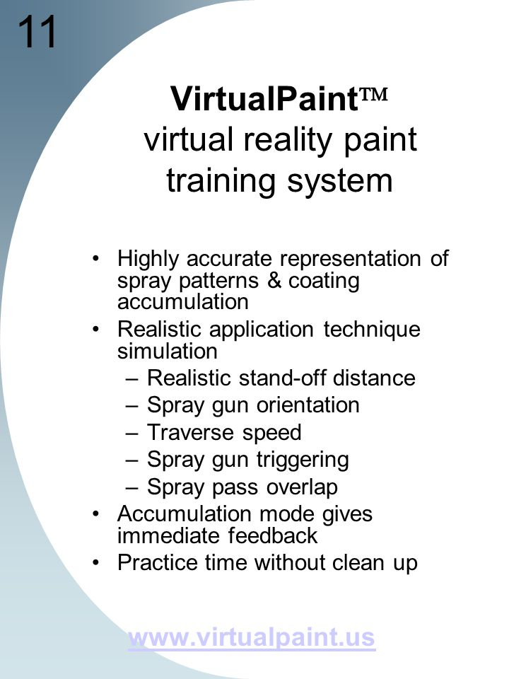 11 VirtualPaint virtual reality paint training system Highly accurate representation of spray patterns & coating accumulation Realistic application technique simulation –Realistic stand-off distance –Spray gun orientation –Traverse speed –Spray gun triggering –Spray pass overlap Accumulation mode gives immediate feedback Practice time without clean up www.virtualpaint.us