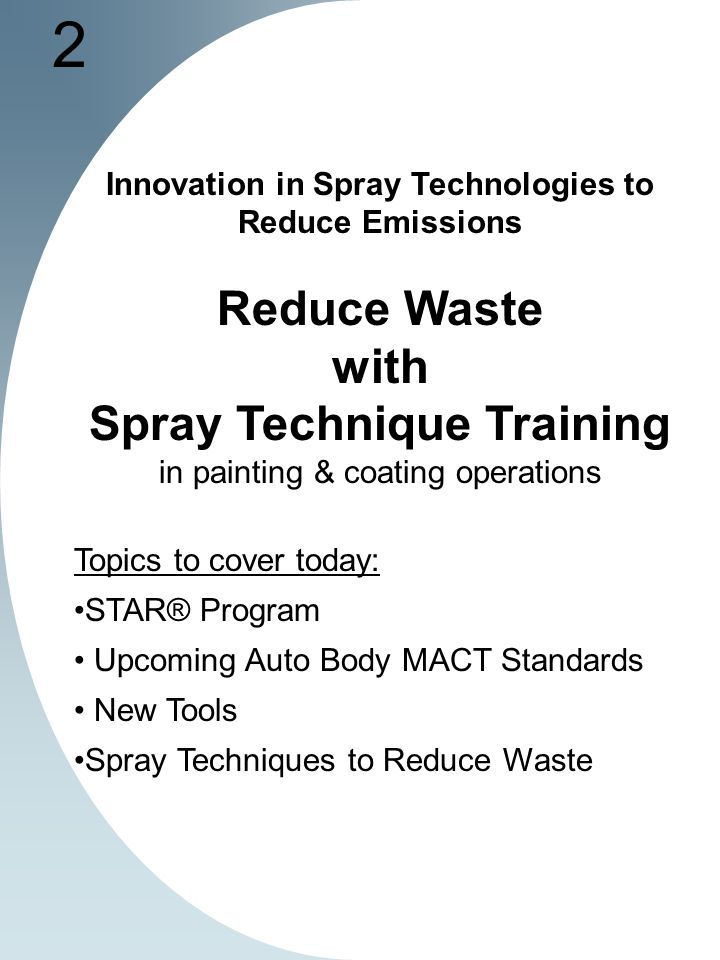 2 Innovation in Spray Technologies to Reduce Emissions Reduce Waste with Spray Technique Training in painting & coating operations Topics to cover today: STAR® Program Upcoming Auto Body MACT Standards New Tools Spray Techniques to Reduce Waste