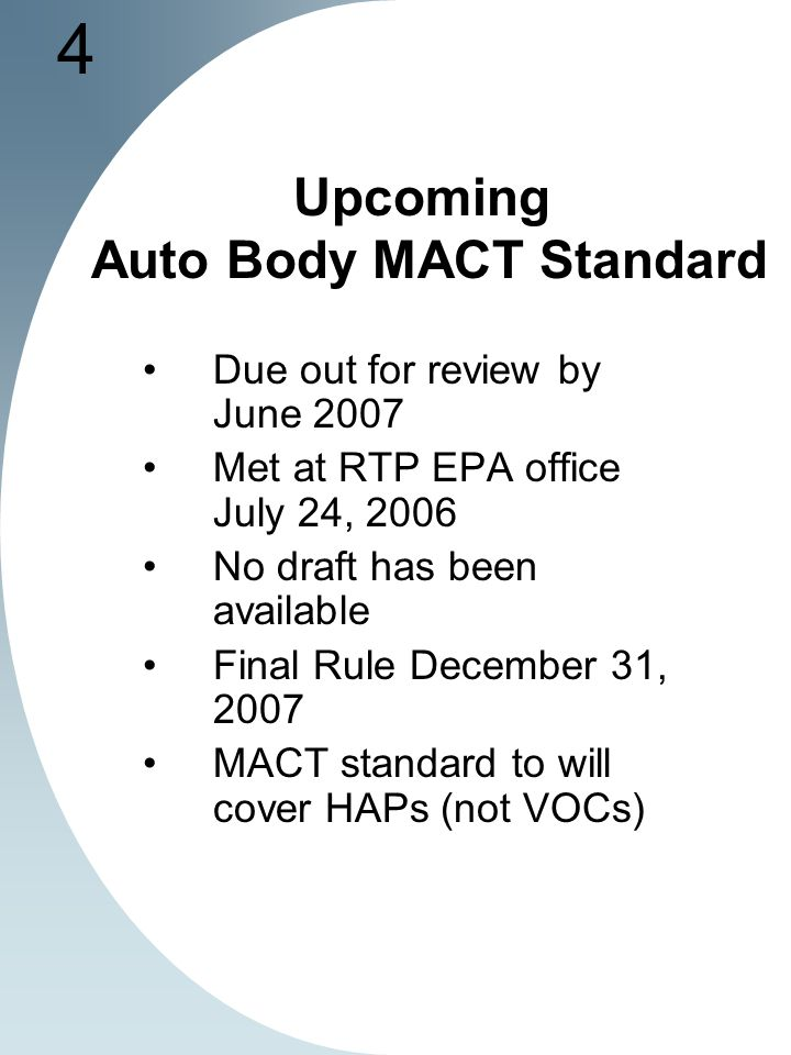 4 Upcoming Auto Body MACT Standard Due out for review by June 2007 Met at RTP EPA office July 24, 2006 No draft has been available Final Rule December 31, 2007 MACT standard to will cover HAPs (not VOCs)