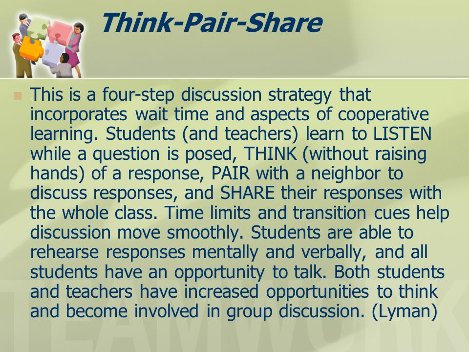 Think-Pair-Share This is a four-step discussion strategy that incorporates wait time and aspects of cooperative learning. Students (and teachers) lear