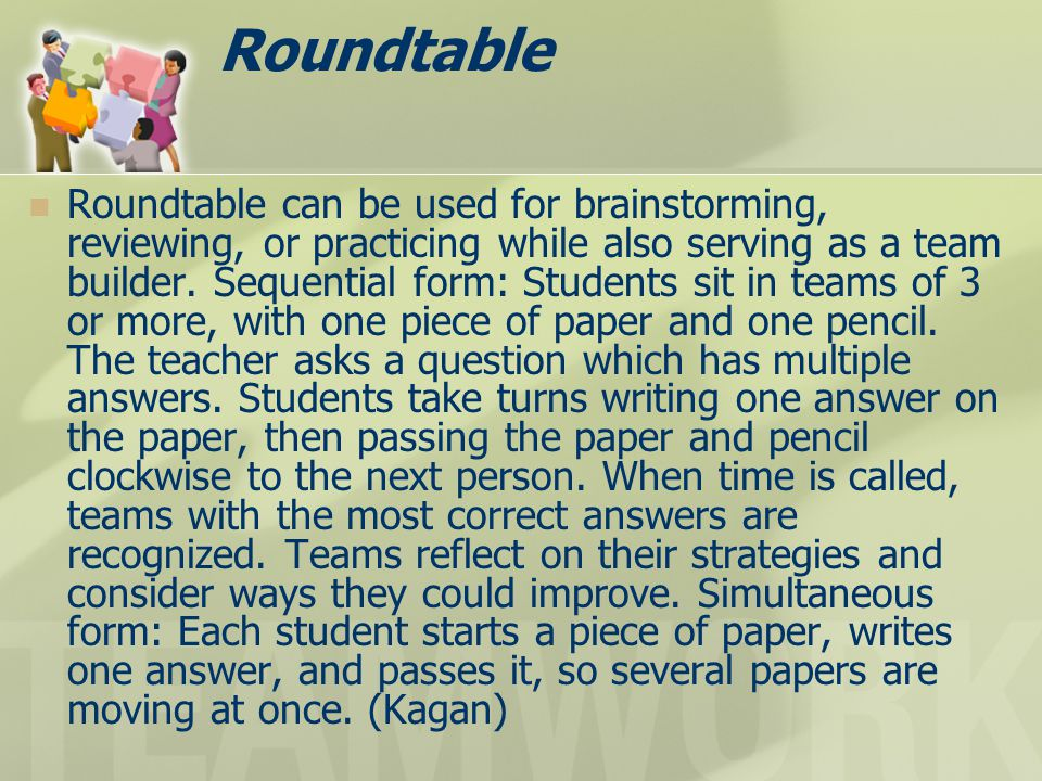 Roundtable Roundtable can be used for brainstorming, reviewing, or practicing while also serving as a team builder. Sequential form: Students sit in t