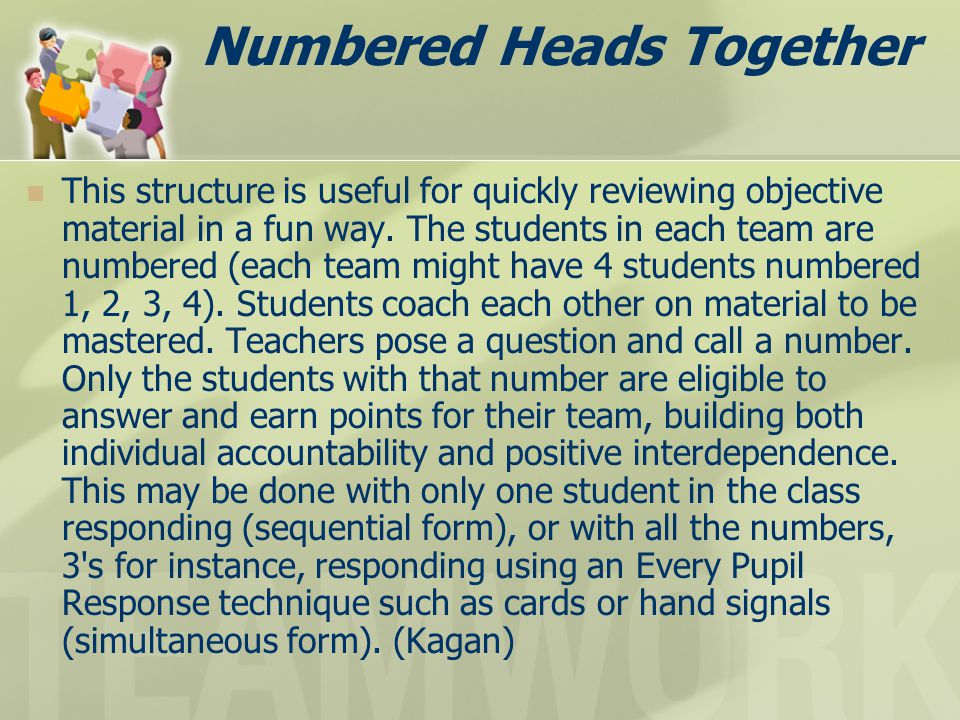 Numbered Heads Together This structure is useful for quickly reviewing objective material in a fun way. The students in each team are numbered (each t