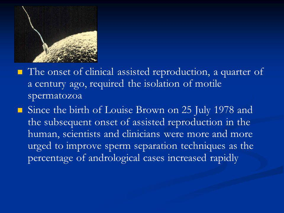 The onset of clinical assisted reproduction, a quarter of a century ago, required the isolation of motile spermatozoa Since the birth of Louise Brown