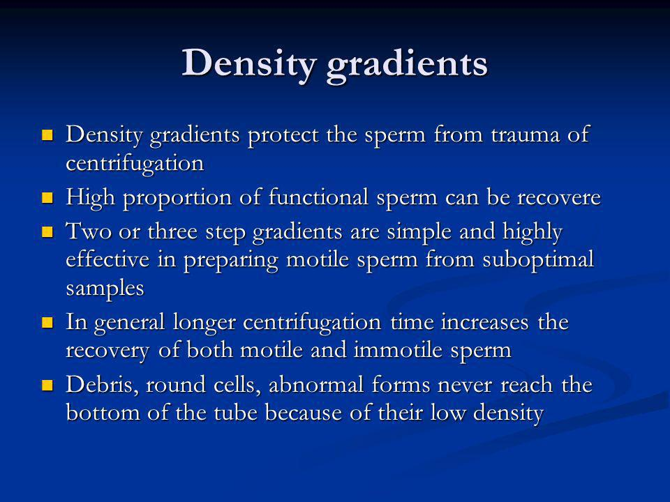 Density gradients Density gradients protect the sperm from trauma of centrifugation Density gradients protect the sperm from trauma of centrifugation
