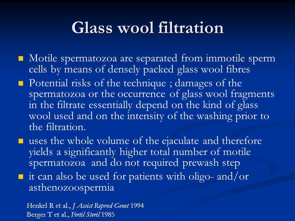 Glass wool filtration Motile spermatozoa are separated from immotile sperm cells by means of densely packed glass wool fibres Potential risks of the t