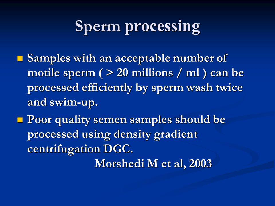 Sperm processing Samples with an acceptable number of motile sperm ( > 20 millions / ml ) can be processed efficiently by sperm wash twice and swim-up