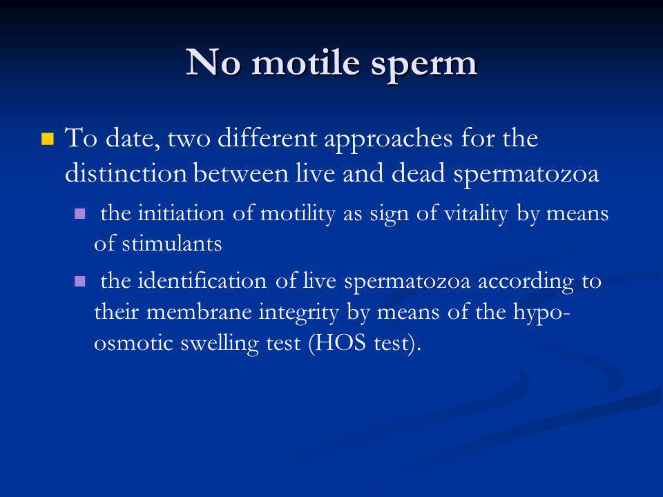 No motile sperm To date, two different approaches for the distinction between live and dead spermatozoa the initiation of motility as sign of vitality