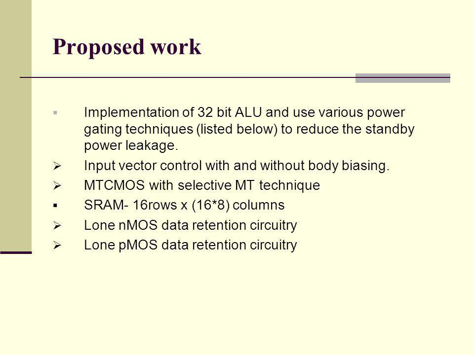 Proposed work Implementation of 32 bit ALU and use various power gating techniques (listed below) to reduce the standby power leakage.