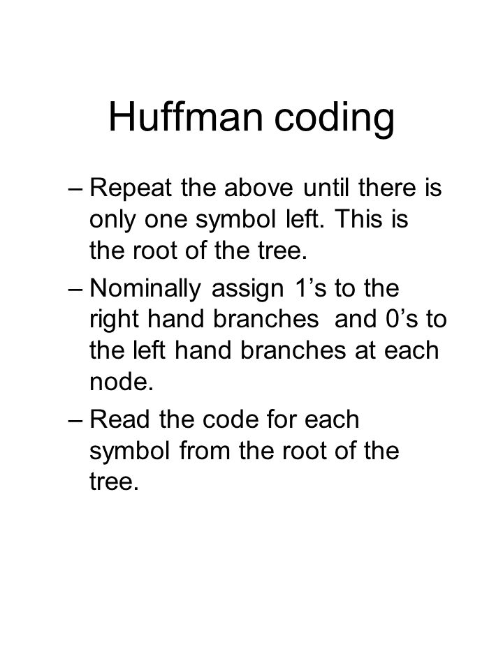 Huffman coding –Repeat the above until there is only one symbol left.