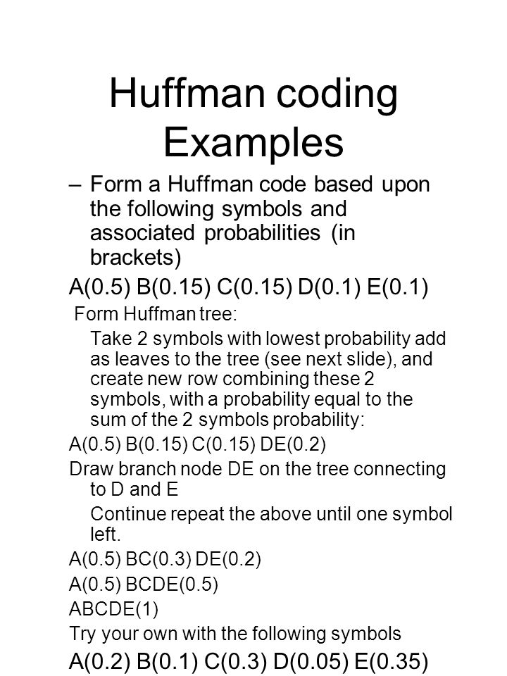 Huffman coding Examples –Form a Huffman code based upon the following symbols and associated probabilities (in brackets) A(0.5) B(0.15) C(0.15) D(0.1) E(0.1) Form Huffman tree: Take 2 symbols with lowest probability add as leaves to the tree (see next slide), and create new row combining these 2 symbols, with a probability equal to the sum of the 2 symbols probability: A(0.5) B(0.15) C(0.15) DE(0.2) Draw branch node DE on the tree connecting to D and E Continue repeat the above until one symbol left.