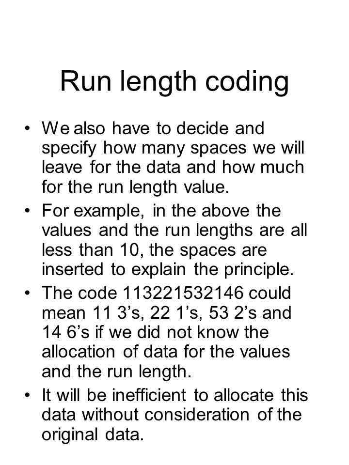 Run length coding We also have to decide and specify how many spaces we will leave for the data and how much for the run length value.