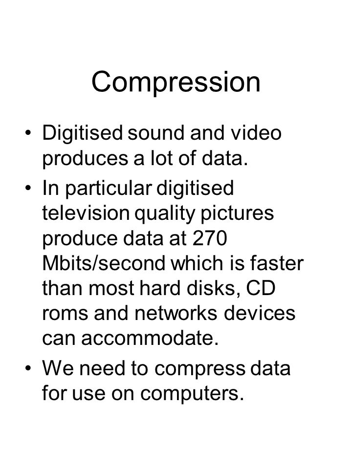 Compression Digitised sound and video produces a lot of data.