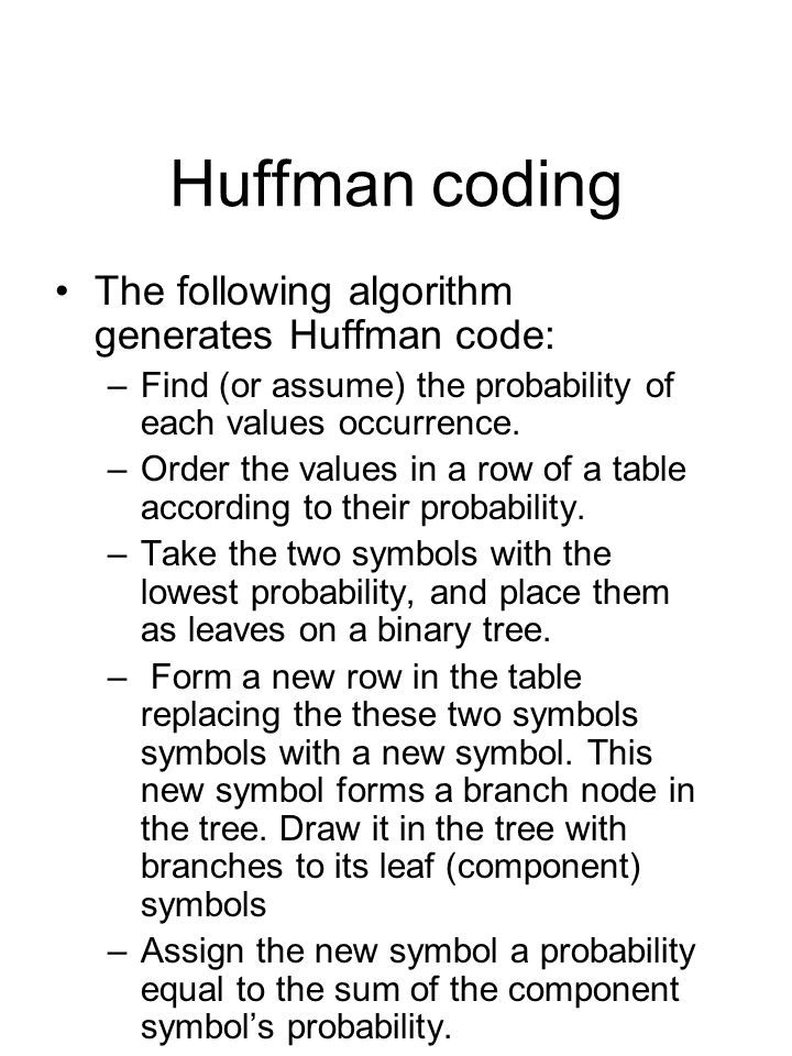 Huffman coding The following algorithm generates Huffman code: –Find (or assume) the probability of each values occurrence.