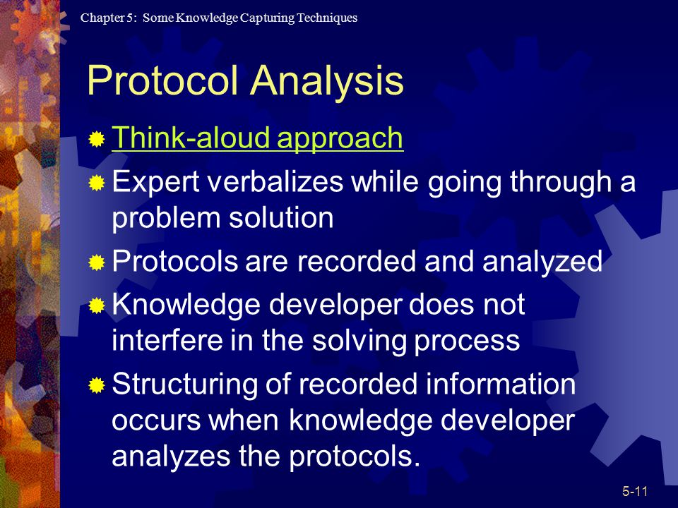 Chapter 5: Some Knowledge Capturing Techniques 5-11 Protocol Analysis Think-aloud approach Expert verbalizes while going through a problem solution Protocols are recorded and analyzed Knowledge developer does not interfere in the solving process Structuring of recorded information occurs when knowledge developer analyzes the protocols.
