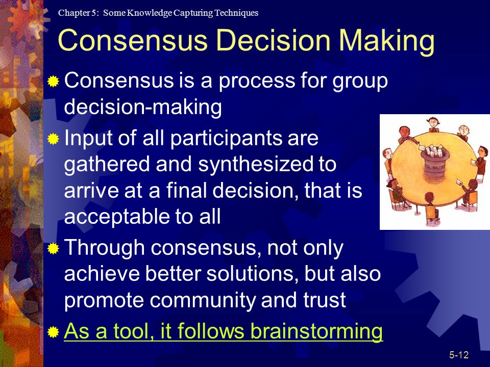 Chapter 5: Some Knowledge Capturing Techniques 5-12 Consensus Decision Making Consensus is a process for group decision-making Input of all participants are gathered and synthesized to arrive at a final decision, that is acceptable to all Through consensus, not only achieve better solutions, but also promote community and trust As a tool, it follows brainstorming