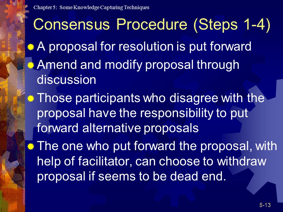 Chapter 5: Some Knowledge Capturing Techniques 5-13 Consensus Procedure (Steps 1-4) A proposal for resolution is put forward Amend and modify proposal through discussion Those participants who disagree with the proposal have the responsibility to put forward alternative proposals The one who put forward the proposal, with help of facilitator, can choose to withdraw proposal if seems to be dead end.