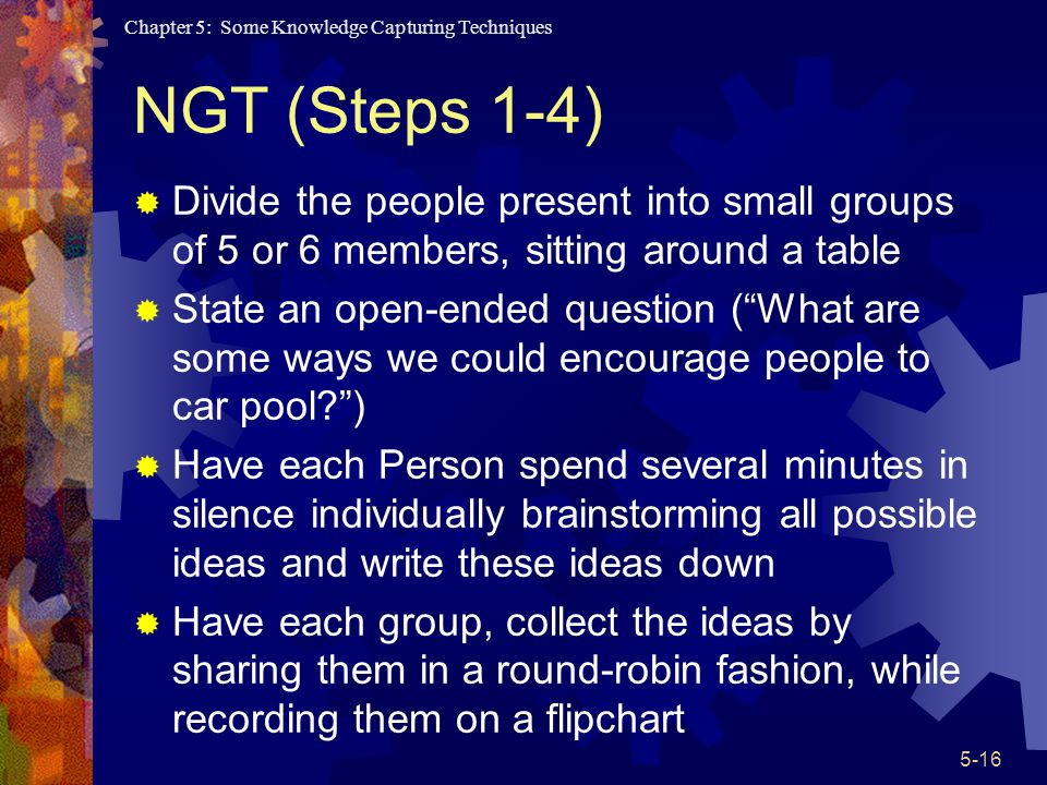 Chapter 5: Some Knowledge Capturing Techniques 5-16 NGT (Steps 1-4) Divide the people present into small groups of 5 or 6 members, sitting around a table State an open-ended question (What are some ways we could encourage people to car pool?) Have each Person spend several minutes in silence individually brainstorming all possible ideas and write these ideas down Have each group, collect the ideas by sharing them in a round-robin fashion, while recording them on a flipchart