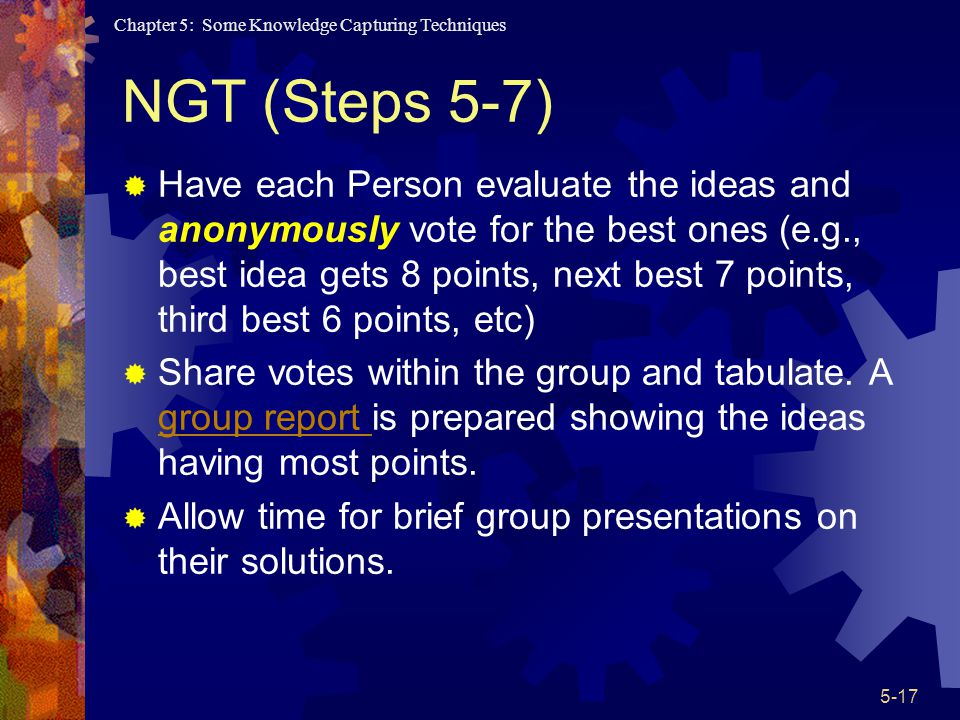 Chapter 5: Some Knowledge Capturing Techniques 5-17 NGT (Steps 5-7) Have each Person evaluate the ideas and anonymously vote for the best ones (e.g., best idea gets 8 points, next best 7 points, third best 6 points, etc) Share votes within the group and tabulate.