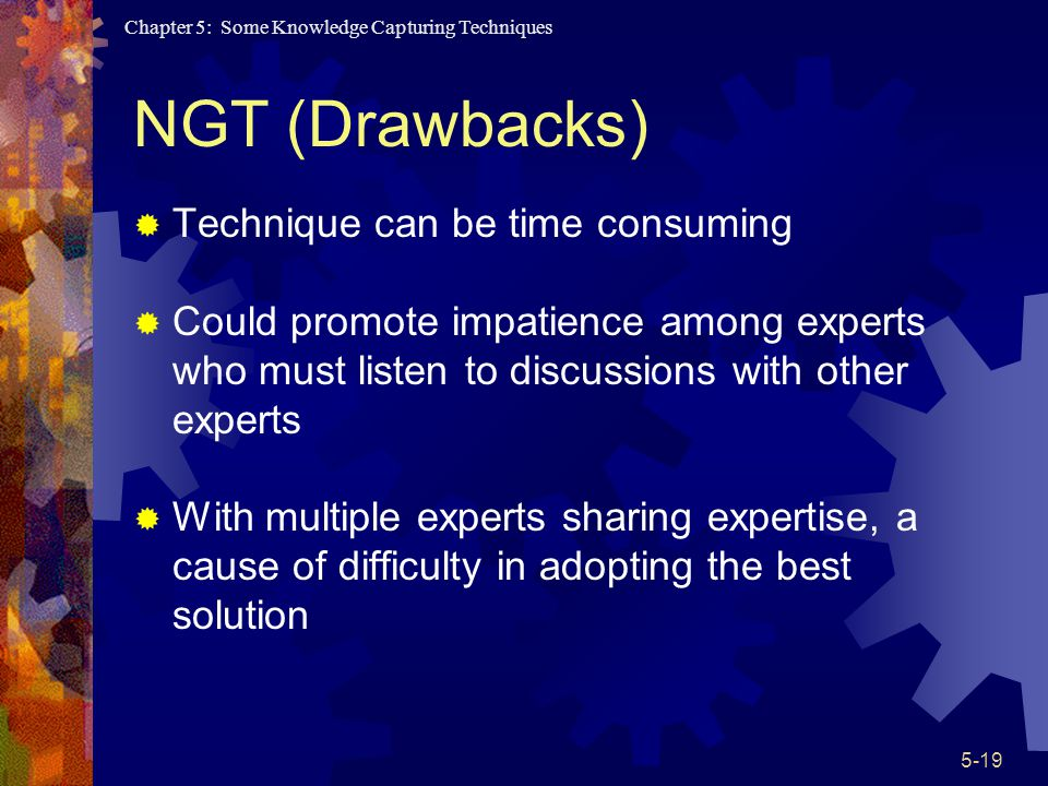 Chapter 5: Some Knowledge Capturing Techniques 5-19 NGT (Drawbacks) Technique can be time consuming Could promote impatience among experts who must listen to discussions with other experts With multiple experts sharing expertise, a cause of difficulty in adopting the best solution