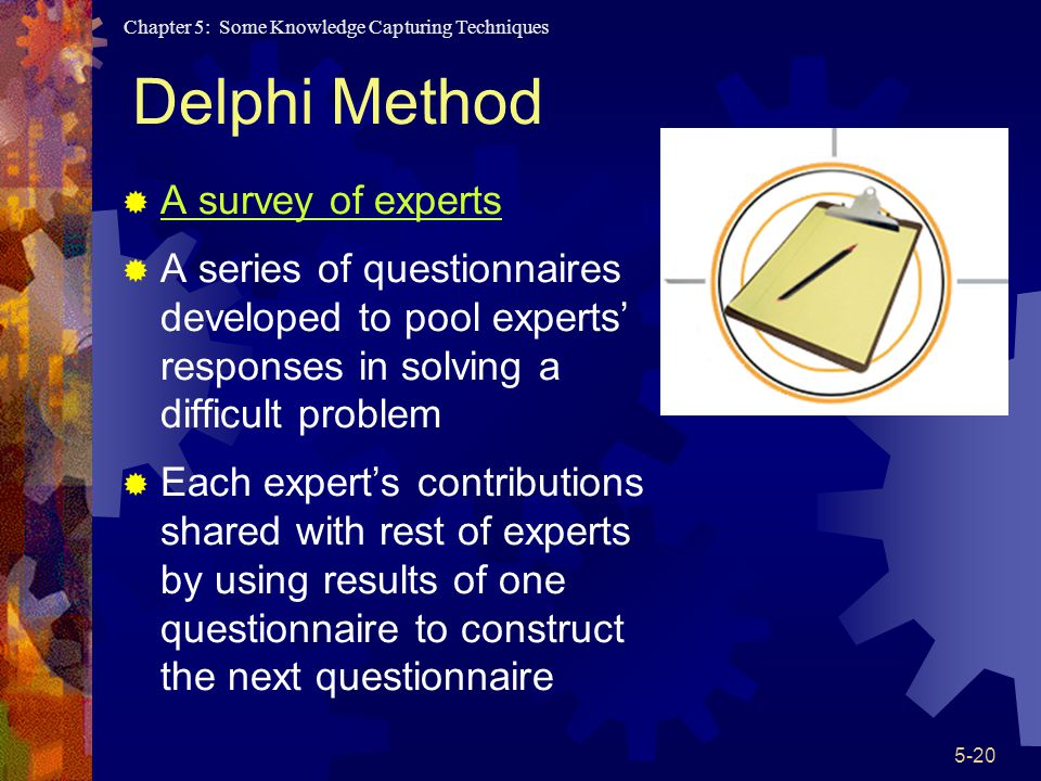 Chapter 5: Some Knowledge Capturing Techniques 5-20 Delphi Method A survey of experts A series of questionnaires developed to pool experts responses in solving a difficult problem Each experts contributions shared with rest of experts by using results of one questionnaire to construct the next questionnaire