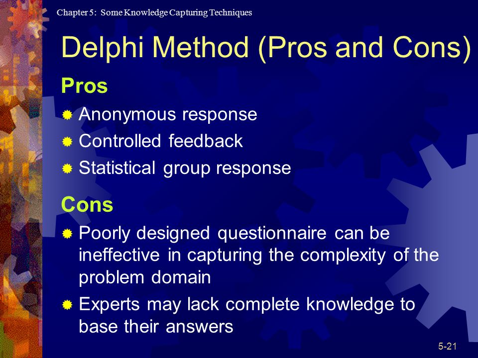 Chapter 5: Some Knowledge Capturing Techniques 5-21 Delphi Method (Pros and Cons) Pros Anonymous response Controlled feedback Statistical group response Cons Poorly designed questionnaire can be ineffective in capturing the complexity of the problem domain Experts may lack complete knowledge to base their answers