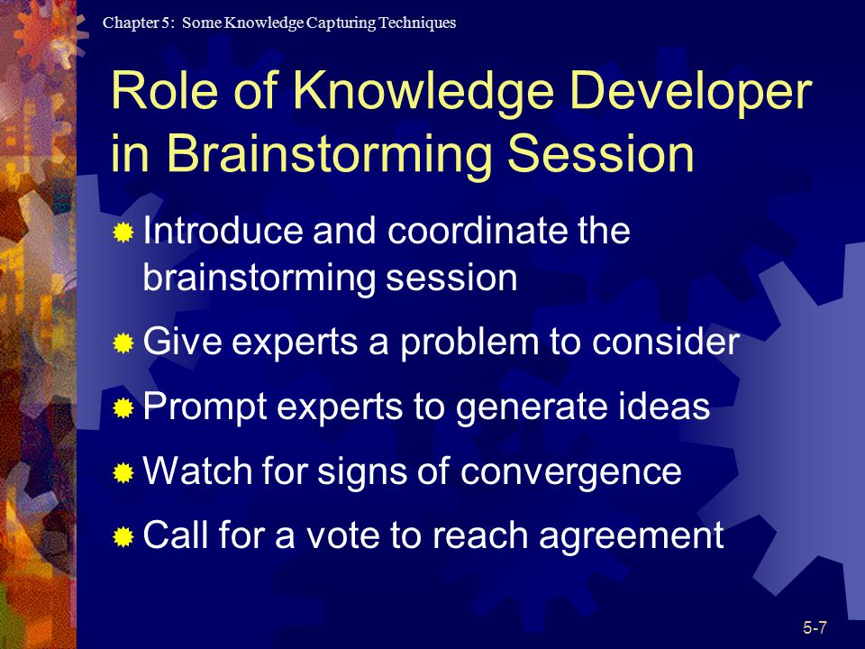 Chapter 5: Some Knowledge Capturing Techniques 5-7 Role of Knowledge Developer in Brainstorming Session Introduce and coordinate the brainstorming session Give experts a problem to consider Prompt experts to generate ideas Watch for signs of convergence Call for a vote to reach agreement