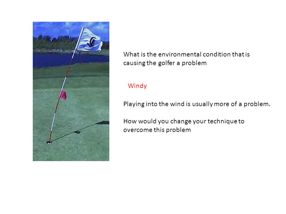 What is the environmental condition that is causing the golfer a problem Windy Playing into the wind is usually more of a problem.