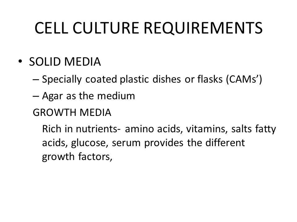 CELL CULTURE REQUIREMENTS SOLID MEDIA – Specially coated plastic dishes or flasks (CAMs) – Agar as the medium GROWTH MEDIA Rich in nutrients- amino ac