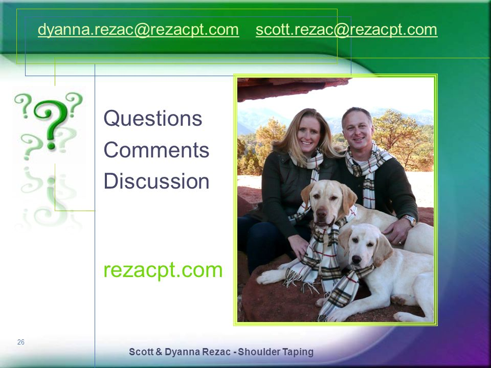 Scott & Dyanna Rezac - Shoulder Taping 26 Questions Comments Discussion dyanna.rezac@rezacpt.comdyanna.rezac@rezacpt.com scott.rezac@rezacpt.comscott.