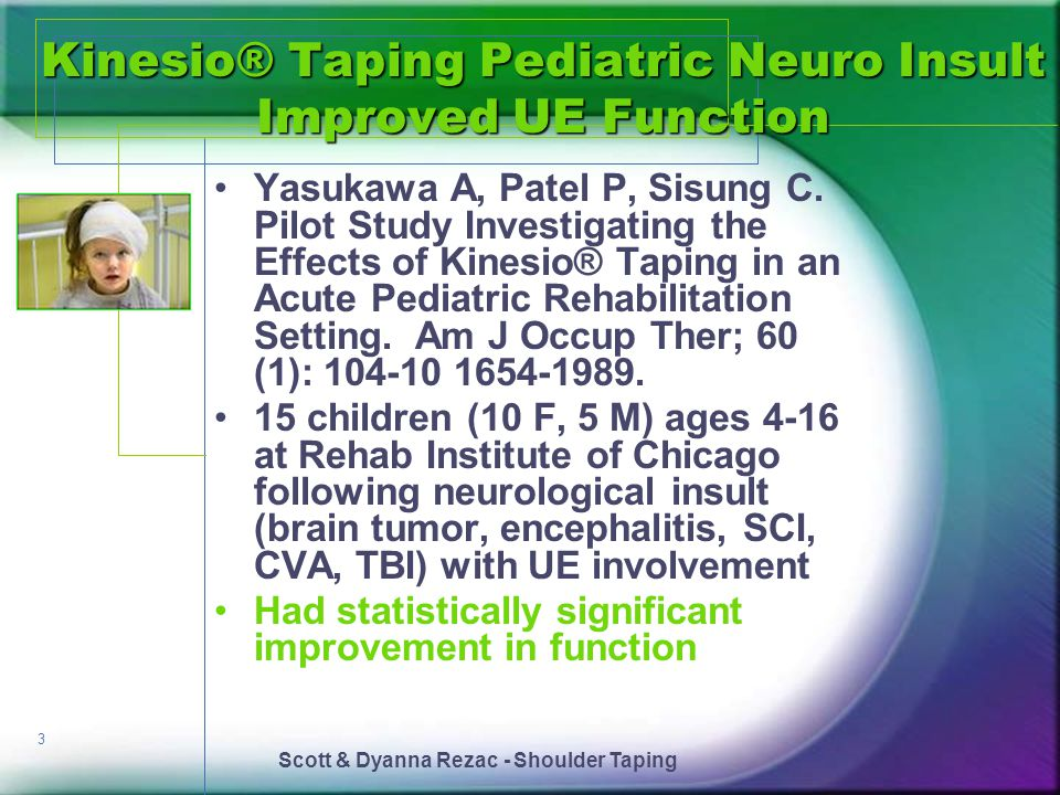Scott & Dyanna Rezac - Shoulder Taping 3 Kinesio® Taping Pediatric Neuro Insult Improved UE Function Yasukawa A, Patel P, Sisung C. Pilot Study Invest