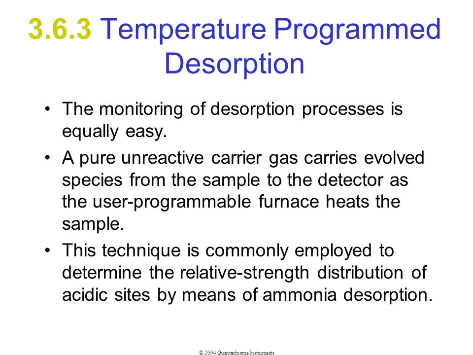 © 2004 Quantachrome Instruments 3.6.3 Temperature Programmed Desorption The monitoring of desorption processes is equally easy. A pure unreactive carr