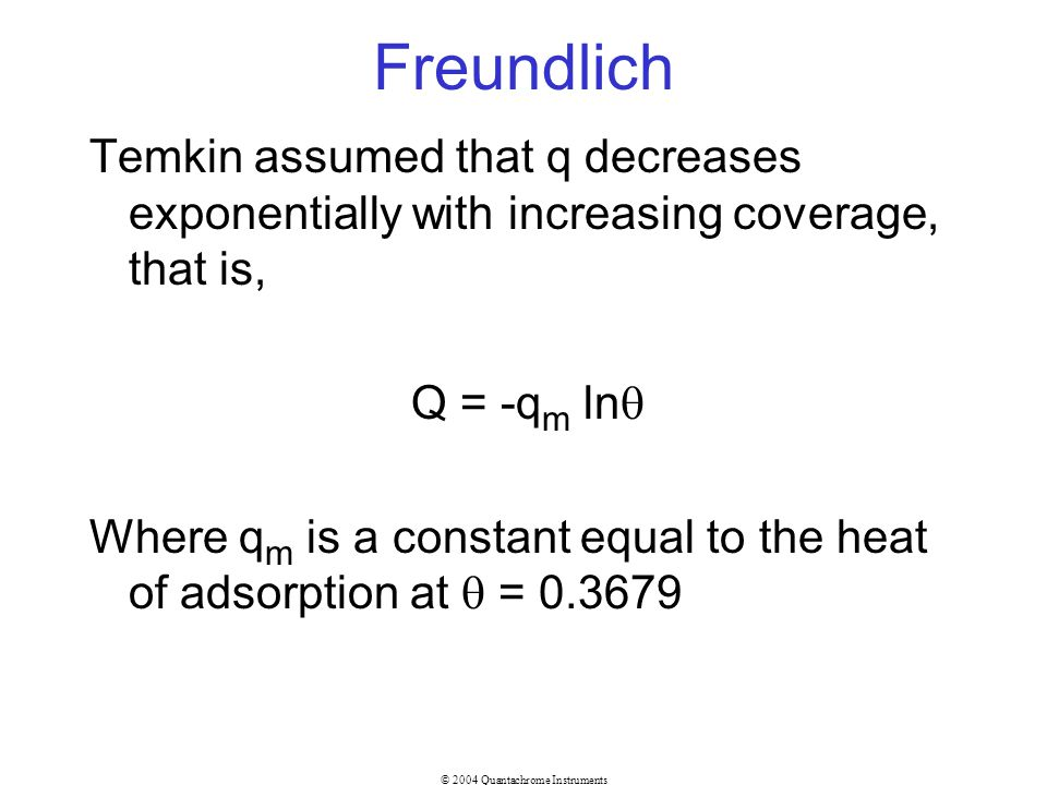 © 2004 Quantachrome Instruments Freundlich Temkin assumed that q decreases exponentially with increasing coverage, that is, Q = -q m ln Where q m is a