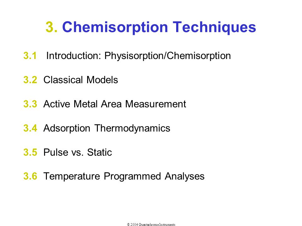 © 2004 Quantachrome Instruments 3.3.2 Choice of Adsorbate Chemisorption CO or H 2 on Pt, Pd at 40 o C CO or H 2 on Ni For metal-only area (& dispersion etc) Physisorption N 2 at 77K Ar at 87K Kr at 77K CO 2 at 273K For total surface area and pore size