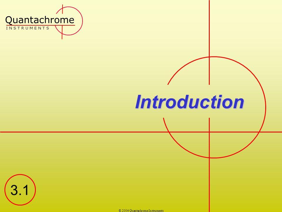 © 2004 Quantachrome Instruments Introduction Quantachrome I N S T R U M E N T S 3.1
