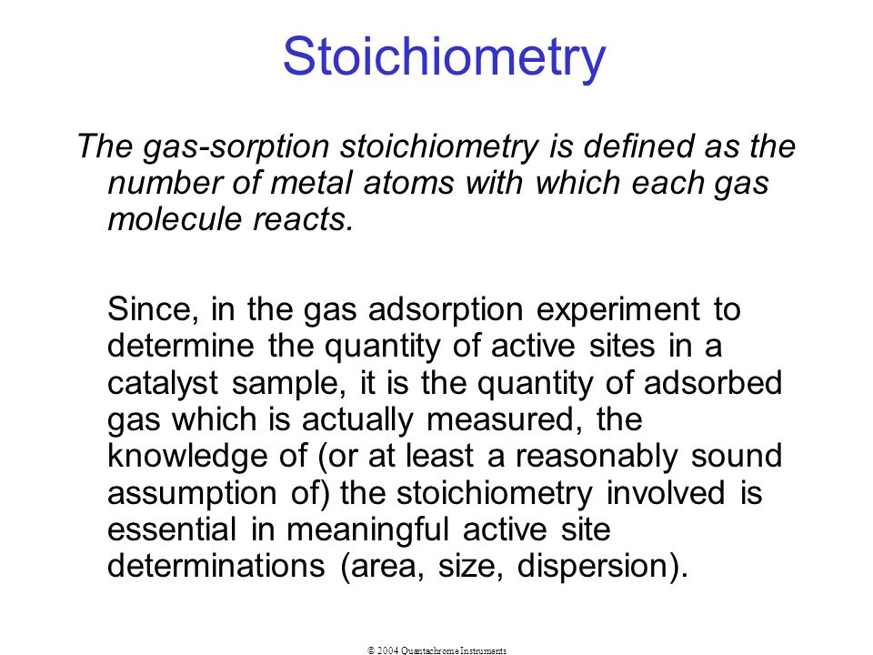 © 2004 Quantachrome Instruments Stoichiometry The gas-sorption stoichiometry is defined as the number of metal atoms with which each gas molecule reac