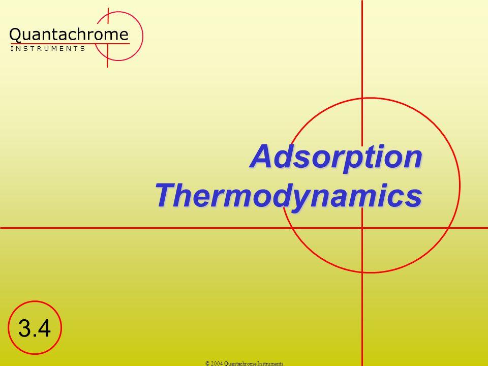 © 2004 Quantachrome Instruments Adsorption Thermodynamics Quantachrome I N S T R U M E N T S 3.4
