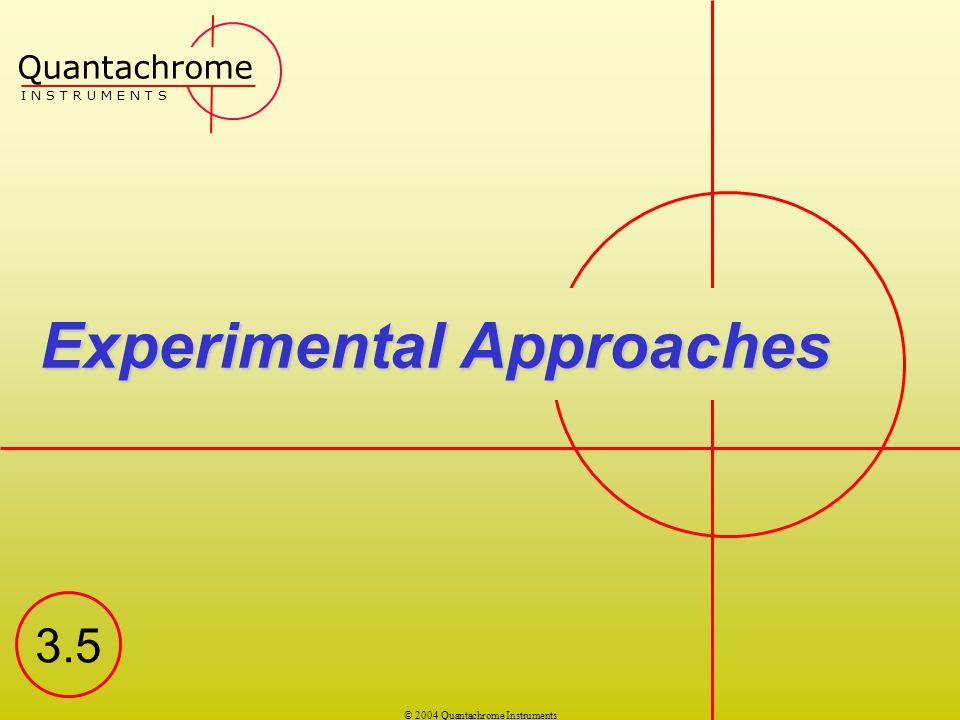 © 2004 Quantachrome Instruments Experimental Approaches Quantachrome I N S T R U M E N T S 3.5