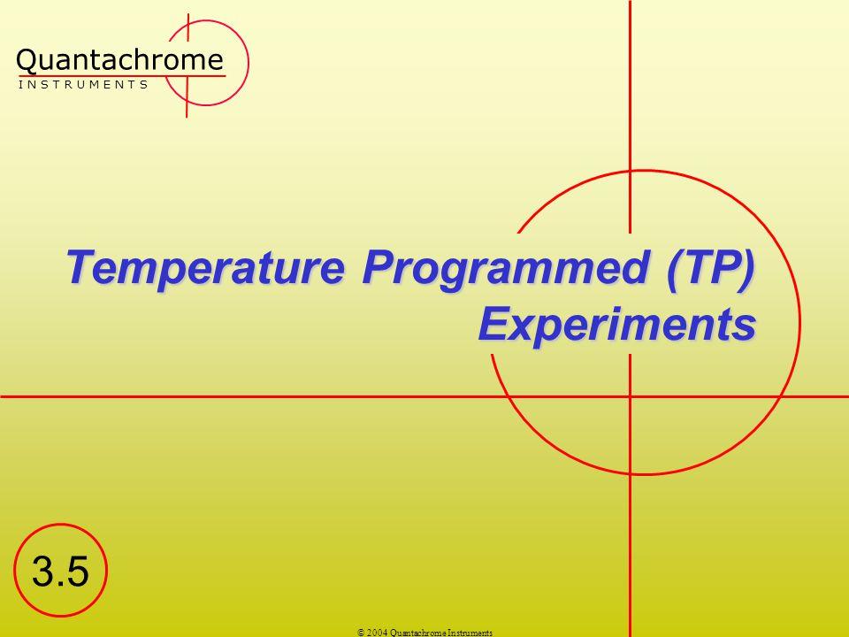 © 2004 Quantachrome Instruments Temperature Programmed (TP) Experiments Quantachrome I N S T R U M E N T S 3.5