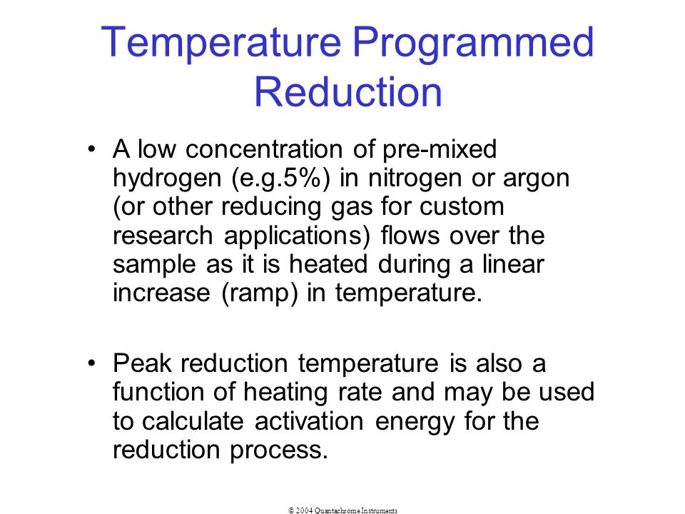 © 2004 Quantachrome Instruments Temperature Programmed Reduction A low concentration of pre-mixed hydrogen (e.g.5%) in nitrogen or argon (or other red