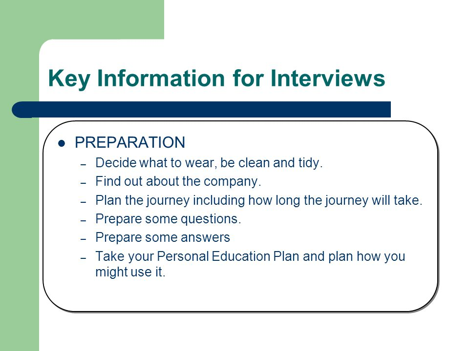 Key Information for Interviews PREPARATION – Decide what to wear, be clean and tidy.