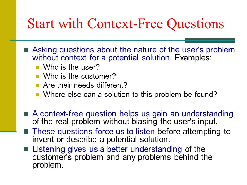 Start with Context-Free Questions Asking questions about the nature of the user s problem without context for a potential solution.