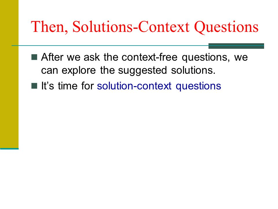Then, Solutions-Context Questions After we ask the context-free questions, we can explore the suggested solutions.