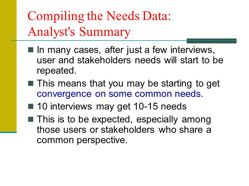 Compiling the Needs Data: Analyst s Summary In many cases, after just a few interviews, user and stakeholders needs will start to be repeated.