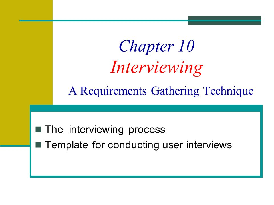 Chapter 10 Interviewing A Requirements Gathering Technique The interviewing process Template for conducting user interviews
