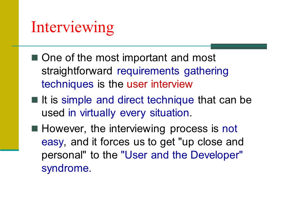 Interviewing One of the most important and most straightforward requirements gathering techniques is the user interview It is simple and direct technique that can be used in virtually every situation.